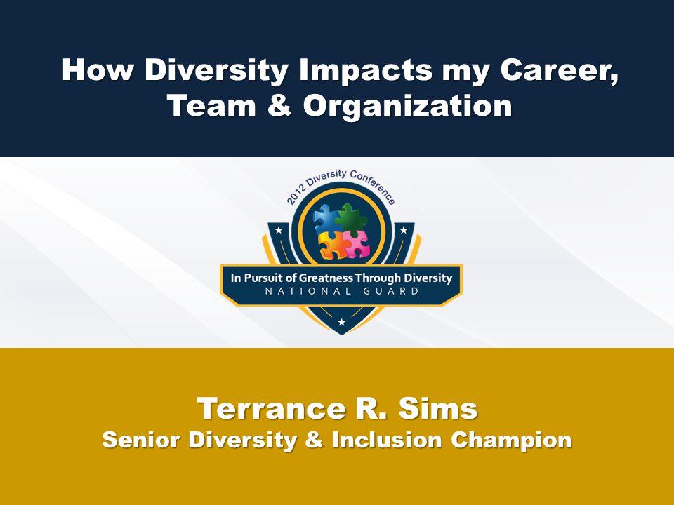 How Diversity Impacts my Career, Team & Organization Terrance R. Sims Senior Diversity & Inclusion Champion