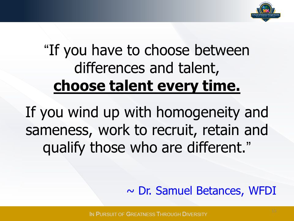 If you have to choose between differences and talent, choose talent every time. If you wind up with homogeneity and sameness, work to recruit, retain