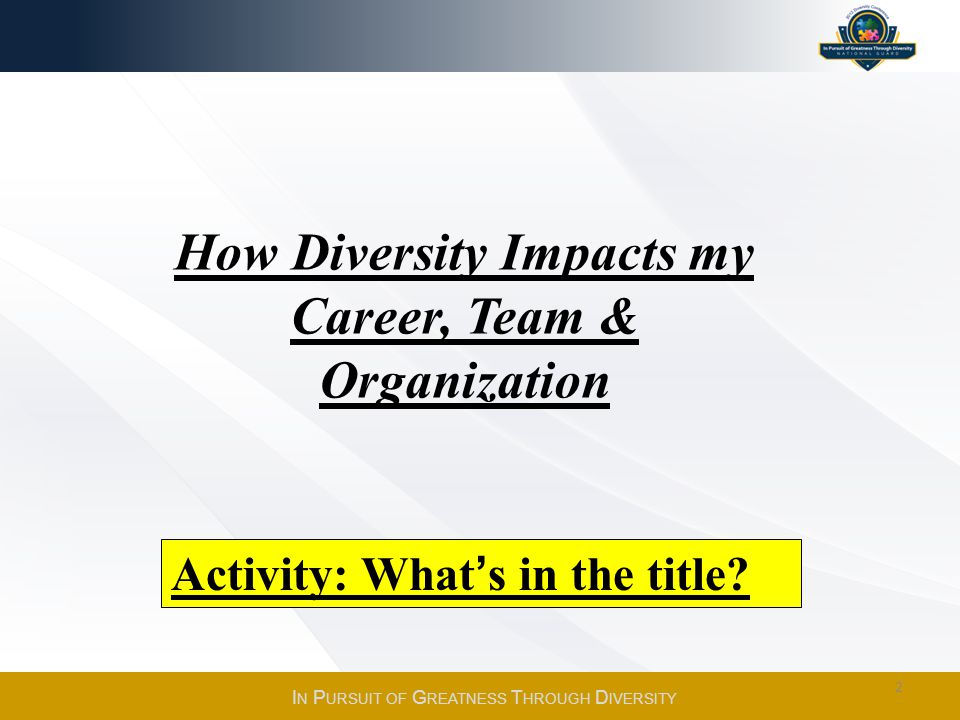 Activity: Whats in the title? How Diversity Impacts my Career, Team & Organization I N P URSUIT OF G REATNESS T HROUGH D IVERSITY 2
