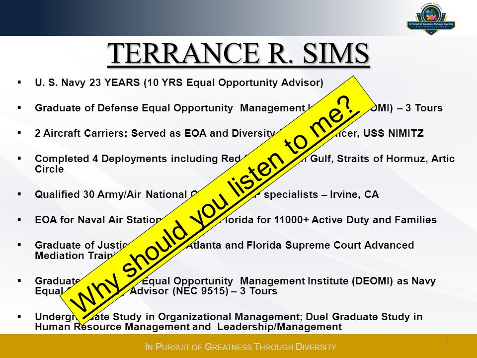 TERRANCE R. SIMS U. S. Navy 23 YEARS (10 YRS Equal Opportunity Advisor) Graduate of Defense Equal Opportunity Management Institute (DEOMI) – 3 Tours 2