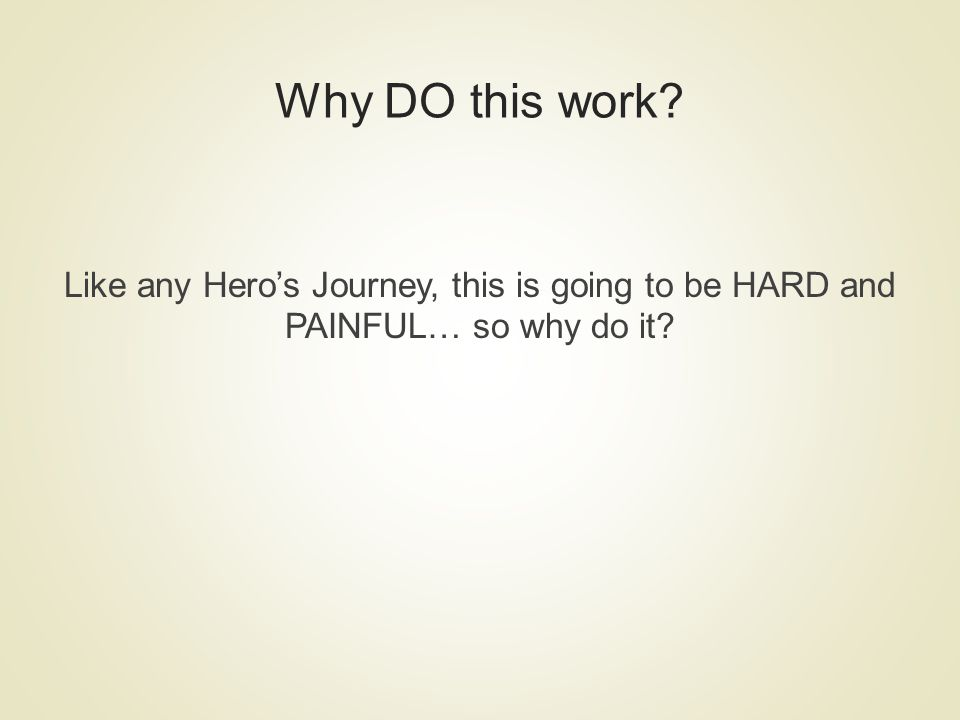 Why DO this work? Like any Heros Journey, this is going to be HARD and PAINFUL… so why do it?