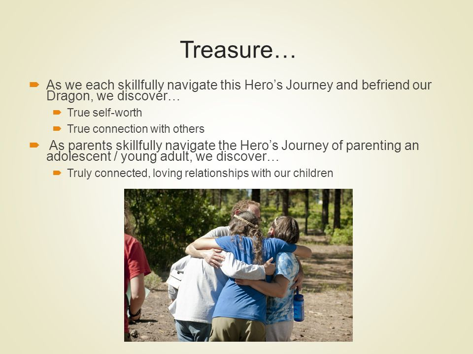 Treasure… As we each skillfully navigate this Heros Journey and befriend our Dragon, we discover… True self-worth True connection with others As paren