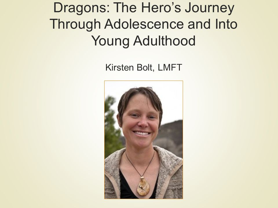 Dragons: The Heros Journey Through Adolescence and Into Young Adulthood Kirsten Bolt, LMFT