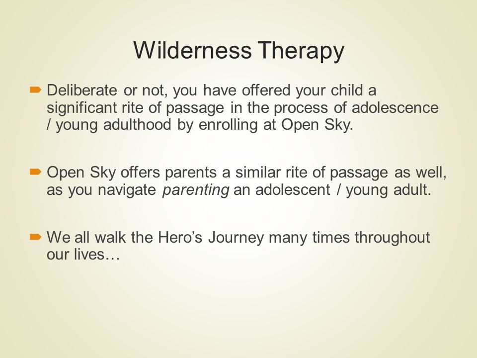 Wilderness Therapy Deliberate or not, you have offered your child a significant rite of passage in the process of adolescence / young adulthood by enr