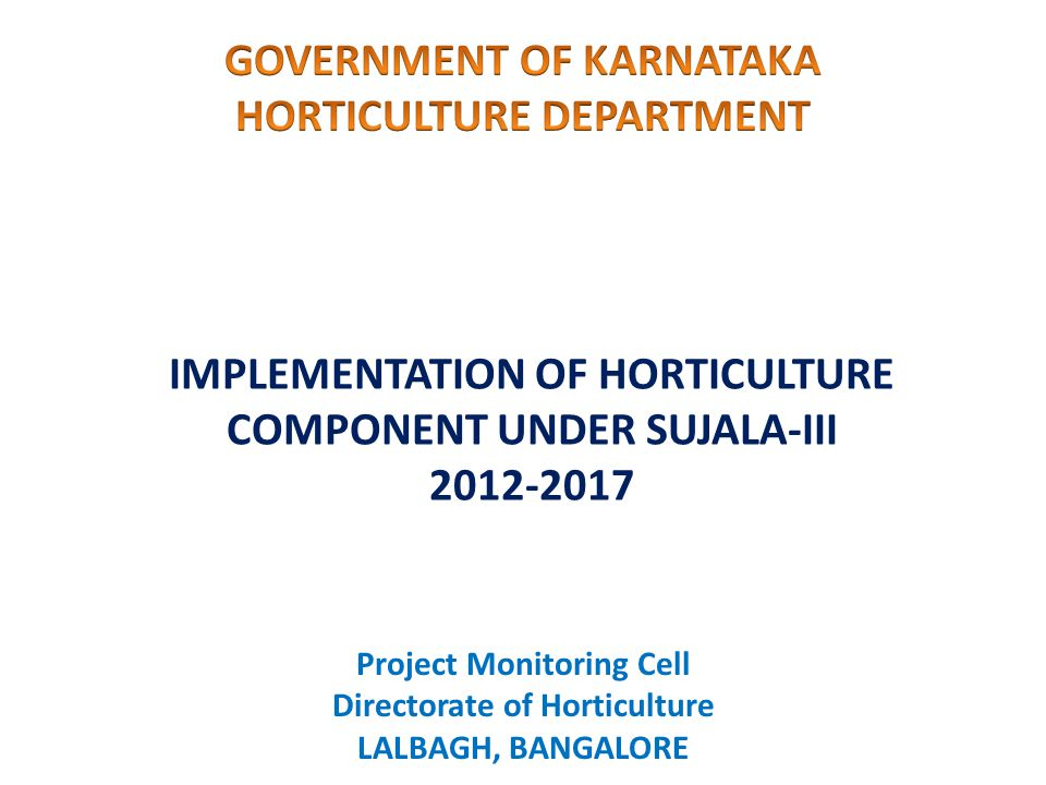 IMPLEMENTATION OF HORTICULTURE COMPONENT UNDER SUJALA-III 2012-2017 Project Monitoring Cell Directorate of Horticulture LALBAGH, BANGALORE