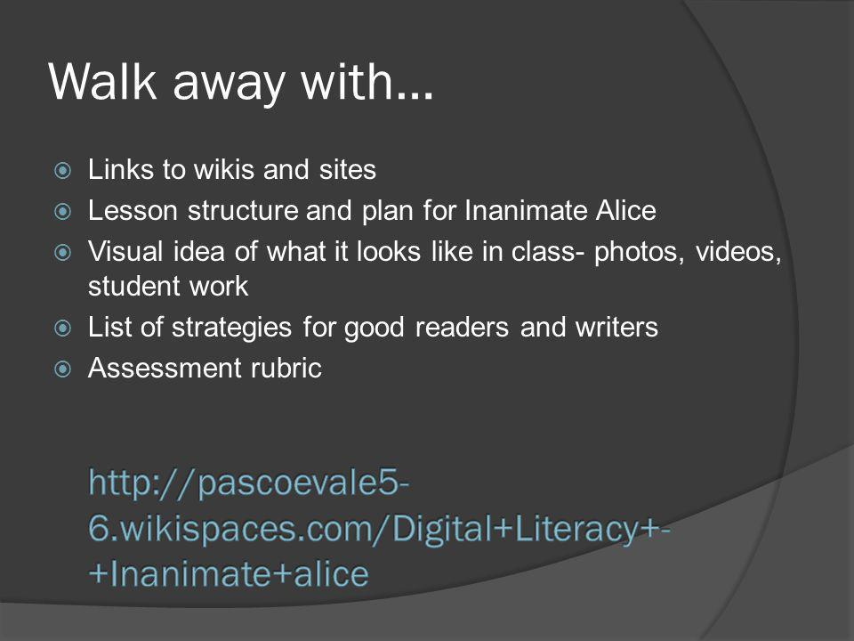 Walk away with… Links to wikis and sites Lesson structure and plan for Inanimate Alice Visual idea of what it looks like in class- photos, videos, student work List of strategies for good readers and writers Assessment rubric