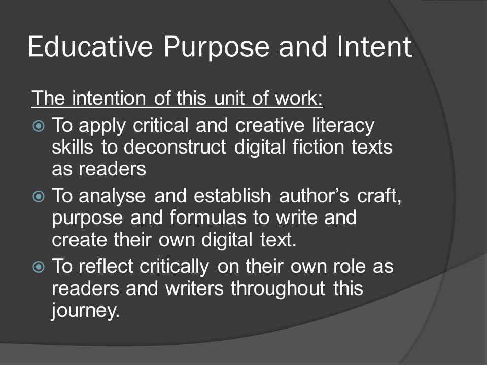 Educative Purpose and Intent The intention of this unit of work: To apply critical and creative literacy skills to deconstruct digital fiction texts as readers To analyse and establish authors craft, purpose and formulas to write and create their own digital text.
