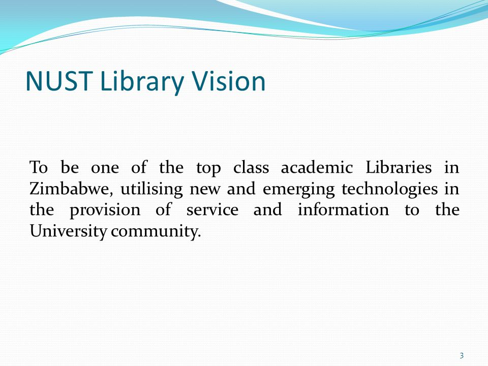 NUST Library Vision To be one of the top class academic Libraries in Zimbabwe, utilising new and emerging technologies in the provision of service and information to the University community.