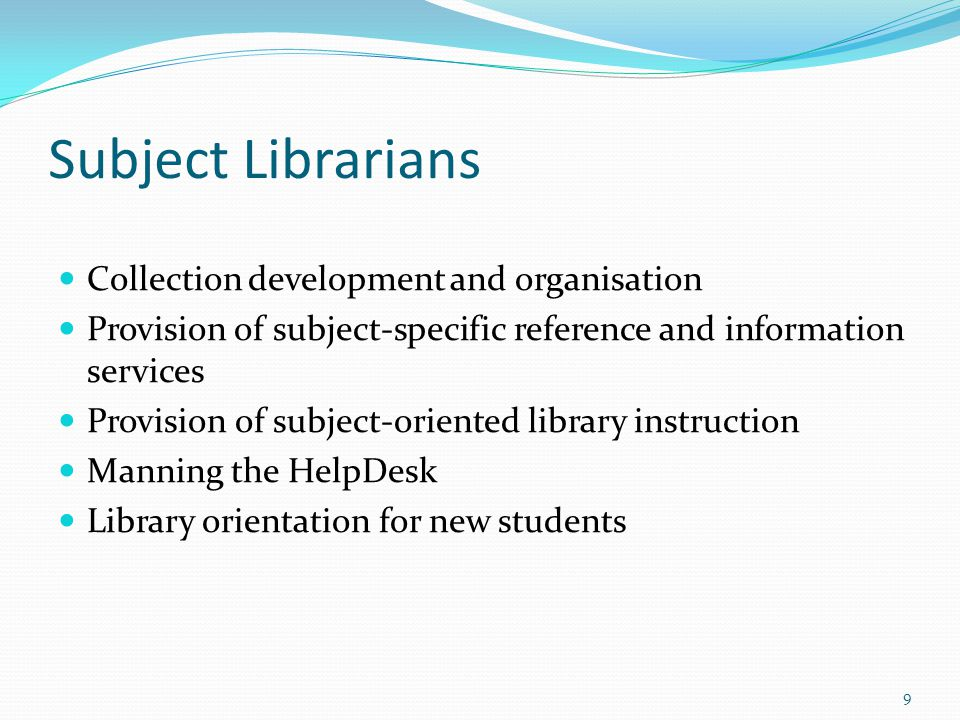 Subject Librarians Collection development and organisation Provision of subject-specific reference and information services Provision of subject-oriented library instruction Manning the HelpDesk Library orientation for new students 9