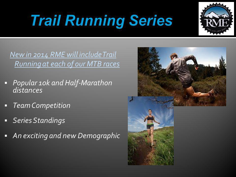 New in 2014 RME will include Trail Running at each of our MTB races Popular 10k and Half-Marathon distances Team Competition Series Standings An excit