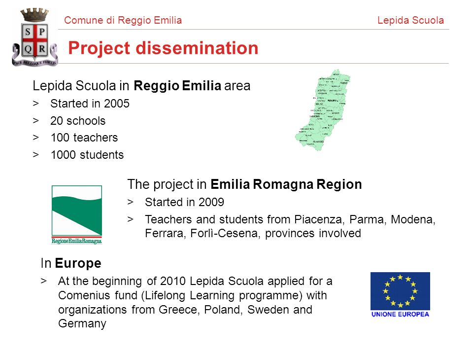 Comune di Reggio Emilia Lepida Scuola Project dissemination Lepida Scuola in Reggio Emilia area >Started in 2005 >20 schools >100 teachers >1000 students The project in Emilia Romagna Region >Started in 2009 >Teachers and students from Piacenza, Parma, Modena, Ferrara, Forlì-Cesena, provinces involved In Europe >At the beginning of 2010 Lepida Scuola applied for a Comenius fund (Lifelong Learning programme) with organizations from Greece, Poland, Sweden and Germany