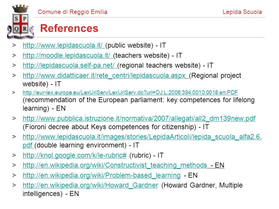Comune di Reggio Emilia Lepida Scuola References >http://www.lepidascuola.it/ (public website) - IThttp://www.lepidascuola.it/ >http://moodle.lepidascuola.it/ (teachers website) - IThttp://moodle.lepidascuola.it/ >http://lepidascuola.self-pa.net/ (regional teachers website) - IThttp://lepidascuola.self-pa.net/ >http://www.didatticaer.it/rete_centri/lepidascuola.aspx (Regional project website) - IThttp://www.didatticaer.it/rete_centri/lepidascuola.aspx >http://eur-lex.europa.eu/LexUriServ/LexUriServ.do uri=OJ:L:2006:394:0010:0018:en:PDF (recommendation of the European parliament: key competences for lifelong learning) - ENhttp://eur-lex.europa.eu/LexUriServ/LexUriServ.do uri=OJ:L:2006:394:0010:0018:en:PDF >http://www.pubblica.istruzione.it/normativa/2007/allegati/all2_dm139new.pdf (Fioroni decree about Keys competences for citizenship) - IThttp://www.pubblica.istruzione.it/normativa/2007/allegati/all2_dm139new.pdf >http://www.lepidascuola.it/images/stories/LepidaArticoli/lepida_scuola_alfa2.6.