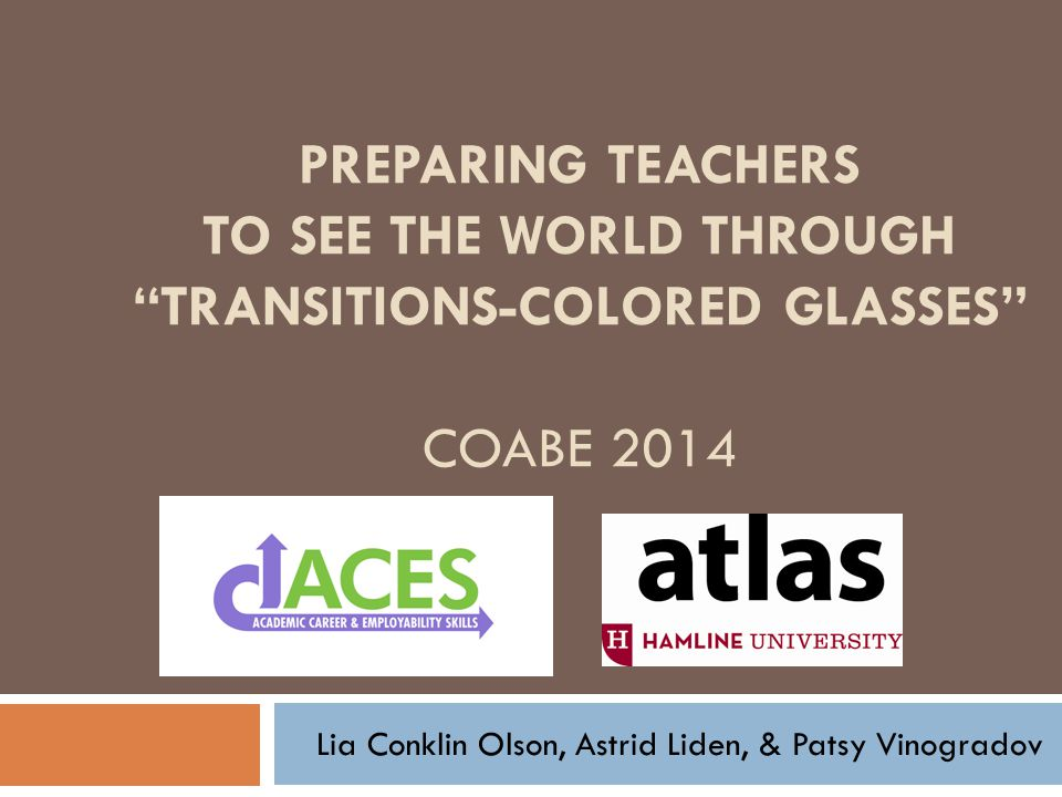 PREPARING TEACHERS TO SEE THE WORLD THROUGH TRANSITIONS-COLORED GLASSES COABE 2014 Lia Conklin Olson, Astrid Liden, & Patsy Vinogradov