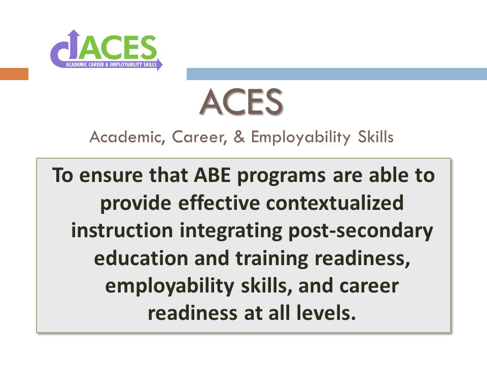 ACES ACES Academic, Career, & Employability Skills To ensure that ABE programs are able to provide effective contextualized instruction integrating post-secondary education and training readiness, employability skills, and career readiness at all levels.