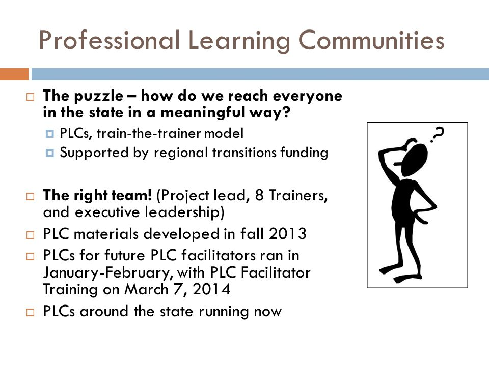 Professional Learning Communities The puzzle – how do we reach everyone in the state in a meaningful way? PLCs, train-the-trainer model Supported by r