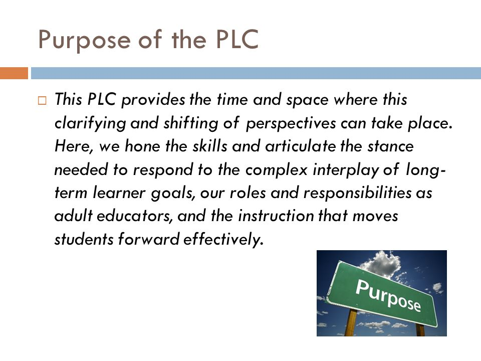 Purpose of the PLC This PLC provides the time and space where this clarifying and shifting of perspectives can take place.