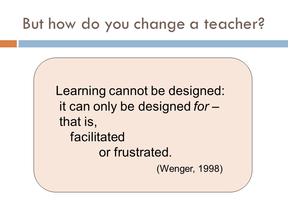 But how do you change a teacher? Learning cannot be designed: it can only be designed for – that is, facilitated or frustrated. (Wenger, 1998)