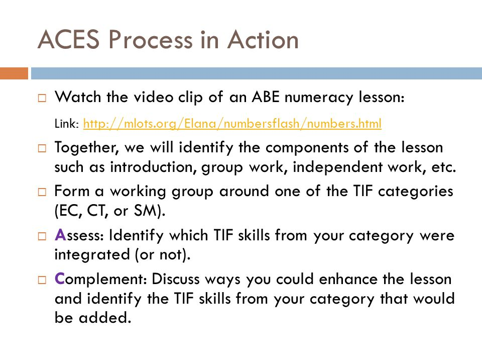 ACES Process in Action Watch the video clip of an ABE numeracy lesson: Link: http://mlots.org/Elana/numbersflash/numbers.htmlhttp://mlots.org/Elana/numbersflash/numbers.html Together, we will identify the components of the lesson such as introduction, group work, independent work, etc.
