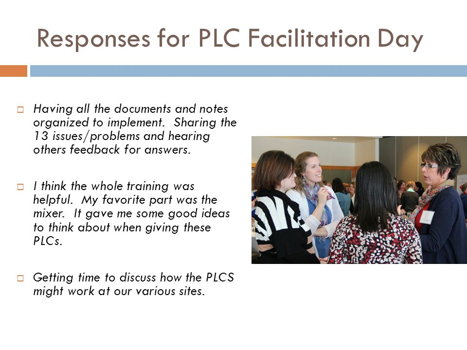 Responses for PLC Facilitation Day Having all the documents and notes organized to implement. Sharing the 13 issues/problems and hearing others feedba