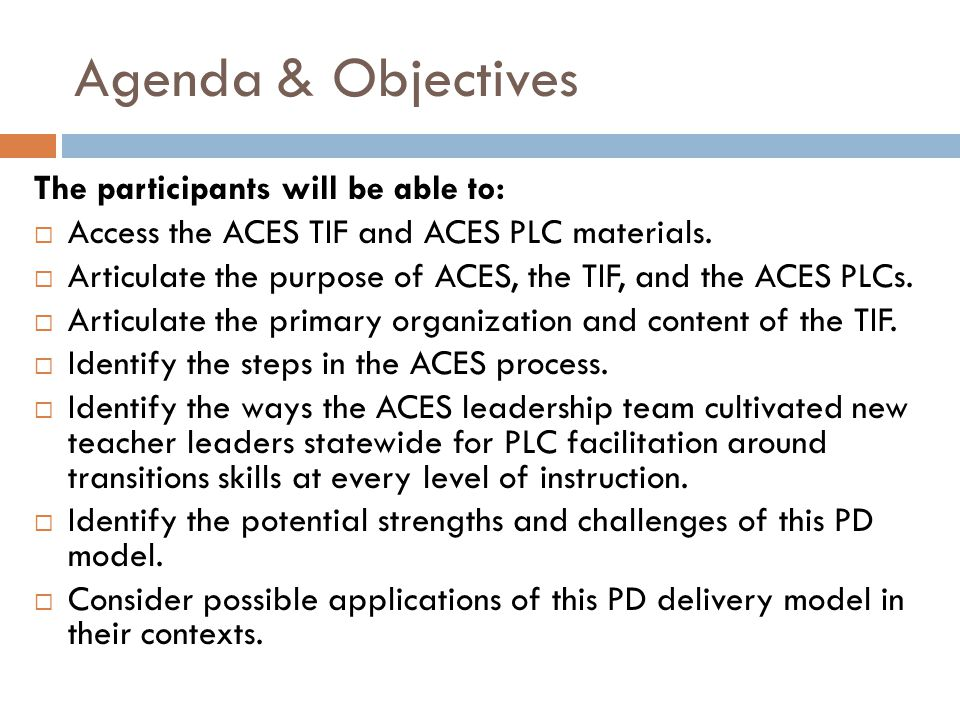 Agenda & Objectives The participants will be able to: Access the ACES TIF and ACES PLC materials. Articulate the purpose of ACES, the TIF, and the ACE