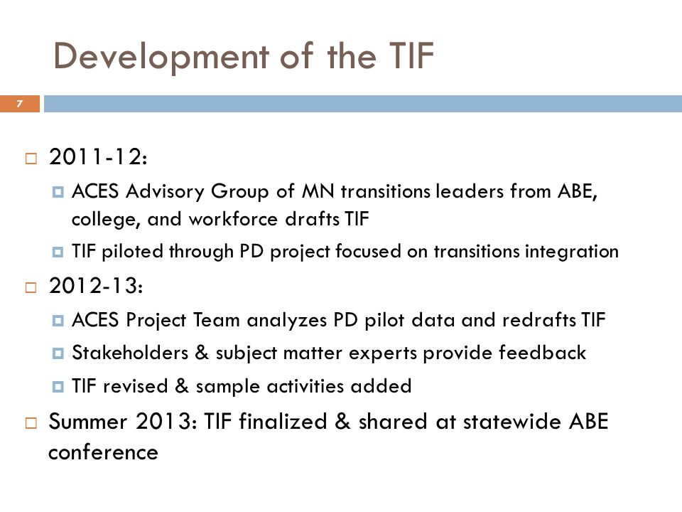 Development of the TIF 2011-12: ACES Advisory Group of MN transitions leaders from ABE, college, and workforce drafts TIF TIF piloted through PD project focused on transitions integration 2012-13: ACES Project Team analyzes PD pilot data and redrafts TIF Stakeholders & subject matter experts provide feedback TIF revised & sample activities added Summer 2013: TIF finalized & shared at statewide ABE conference 7