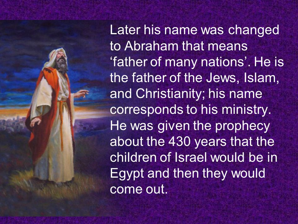 Later his name was changed to Abraham that means father of many nations. He is the father of the Jews, Islam, and Christianity; his name corresponds t