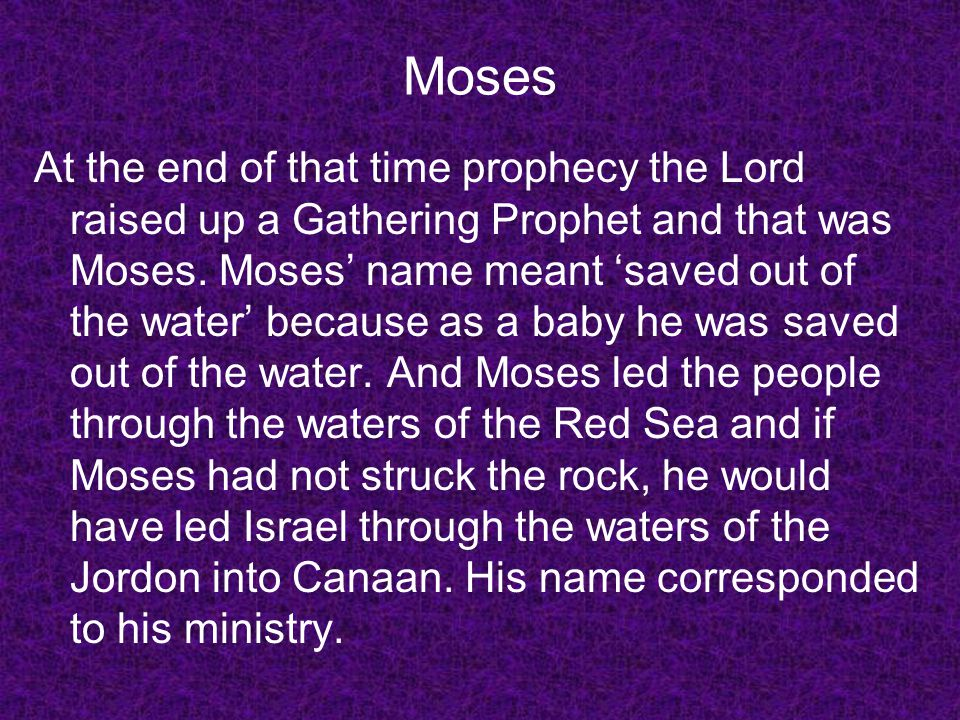 Moses At the end of that time prophecy the Lord raised up a Gathering Prophet and that was Moses. Moses name meant saved out of the water because as a
