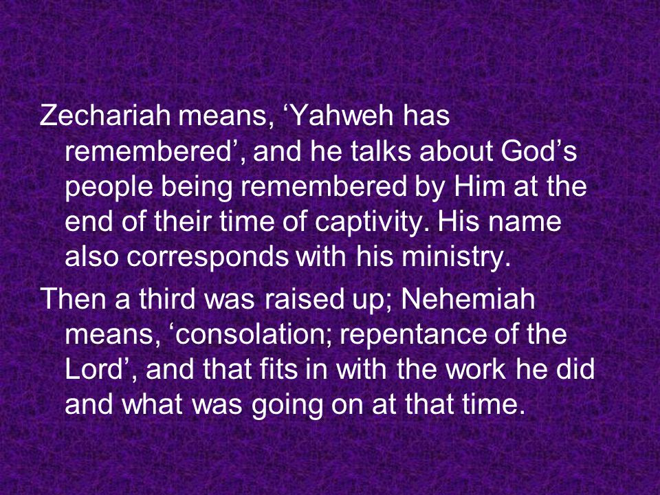Zechariah means, Yahweh has remembered, and he talks about Gods people being remembered by Him at the end of their time of captivity. His name also co