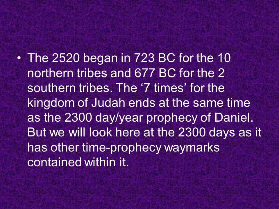 The 2520 began in 723 BC for the 10 northern tribes and 677 BC for the 2 southern tribes. The 7 times for the kingdom of Judah ends at the same time a