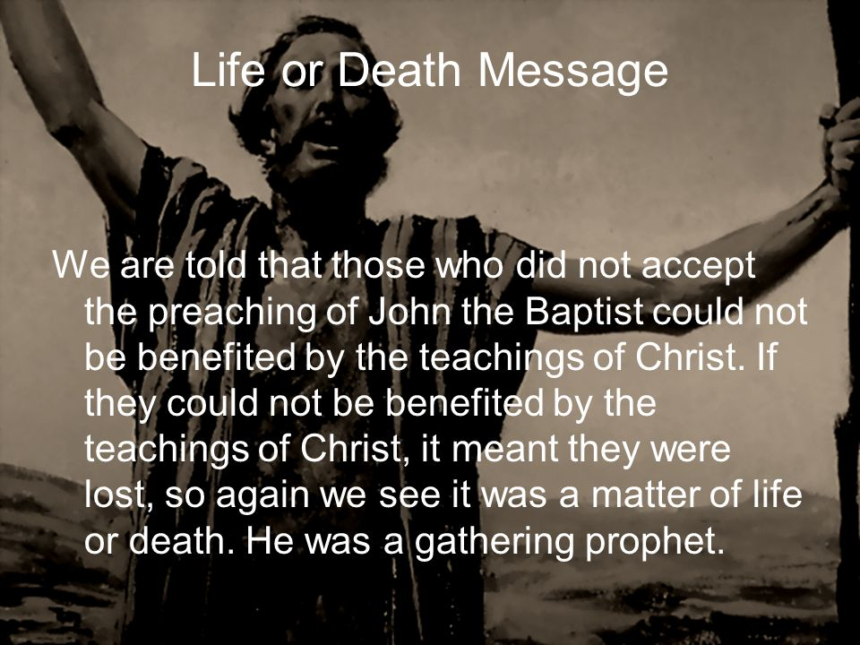 Life or Death Message We are told that those who did not accept the preaching of John the Baptist could not be benefited by the teachings of Christ. I