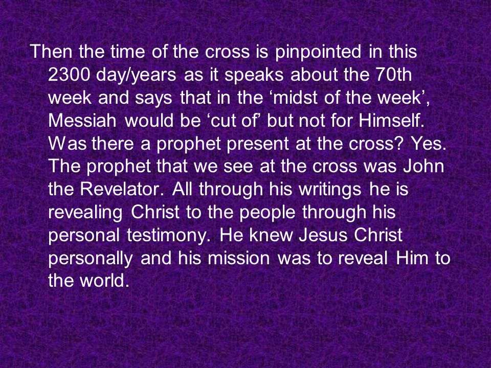 Then the time of the cross is pinpointed in this 2300 day/years as it speaks about the 70th week and says that in the midst of the week, Messiah would