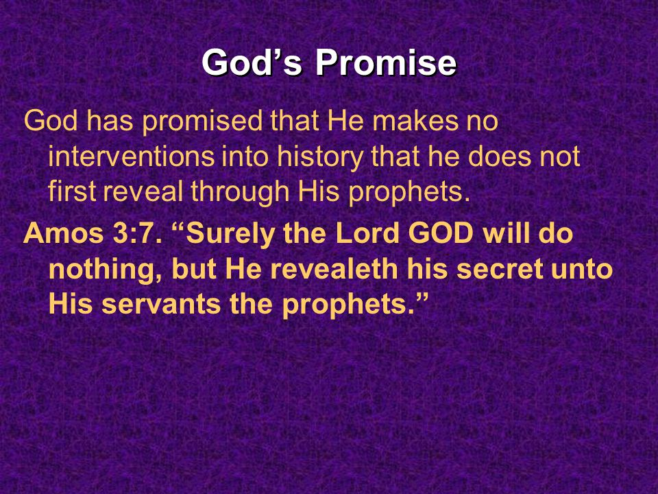 Gods Promise God has promised that He makes no interventions into history that he does not first reveal through His prophets. Amos 3:7. Surely the Lor