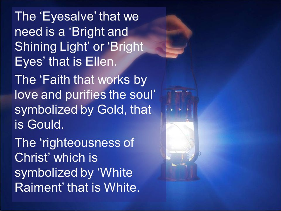 The Eyesalve that we need is a Bright and Shining Light or Bright Eyes that is Ellen. The Faith that works by love and purifies the soul symbolized by