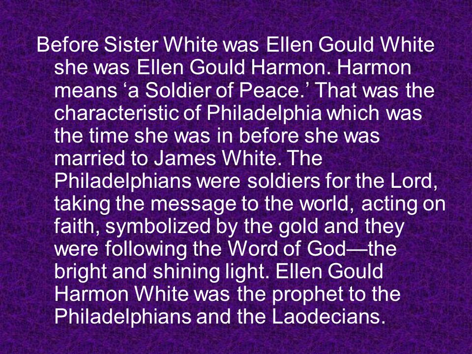 Before Sister White was Ellen Gould White she was Ellen Gould Harmon. Harmon means a Soldier of Peace. That was the characteristic of Philadelphia whi