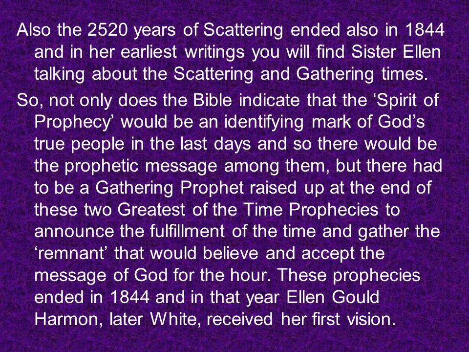 Also the 2520 years of Scattering ended also in 1844 and in her earliest writings you will find Sister Ellen talking about the Scattering and Gatherin