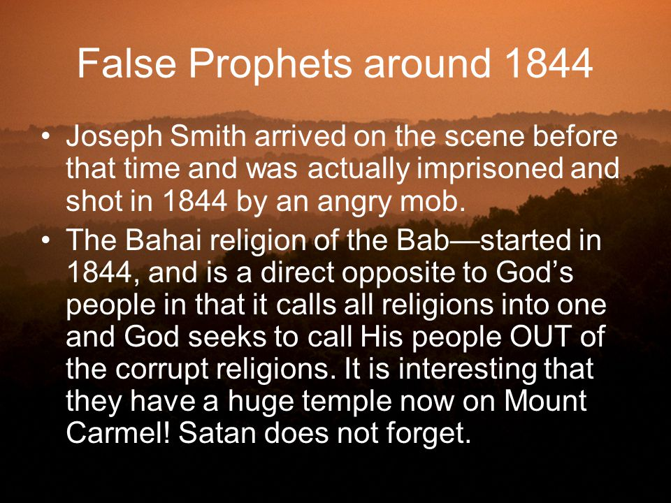 False Prophets around 1844 Joseph Smith arrived on the scene before that time and was actually imprisoned and shot in 1844 by an angry mob. The Bahai