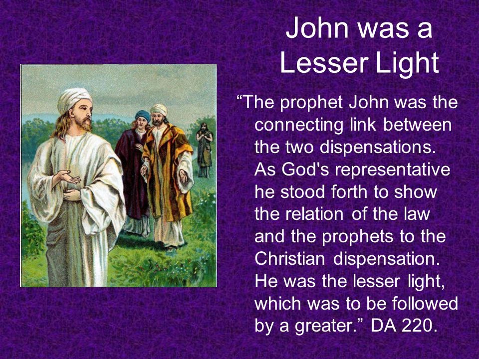 John was a Lesser Light The prophet John was the connecting link between the two dispensations. As God's representative he stood forth to show the rel