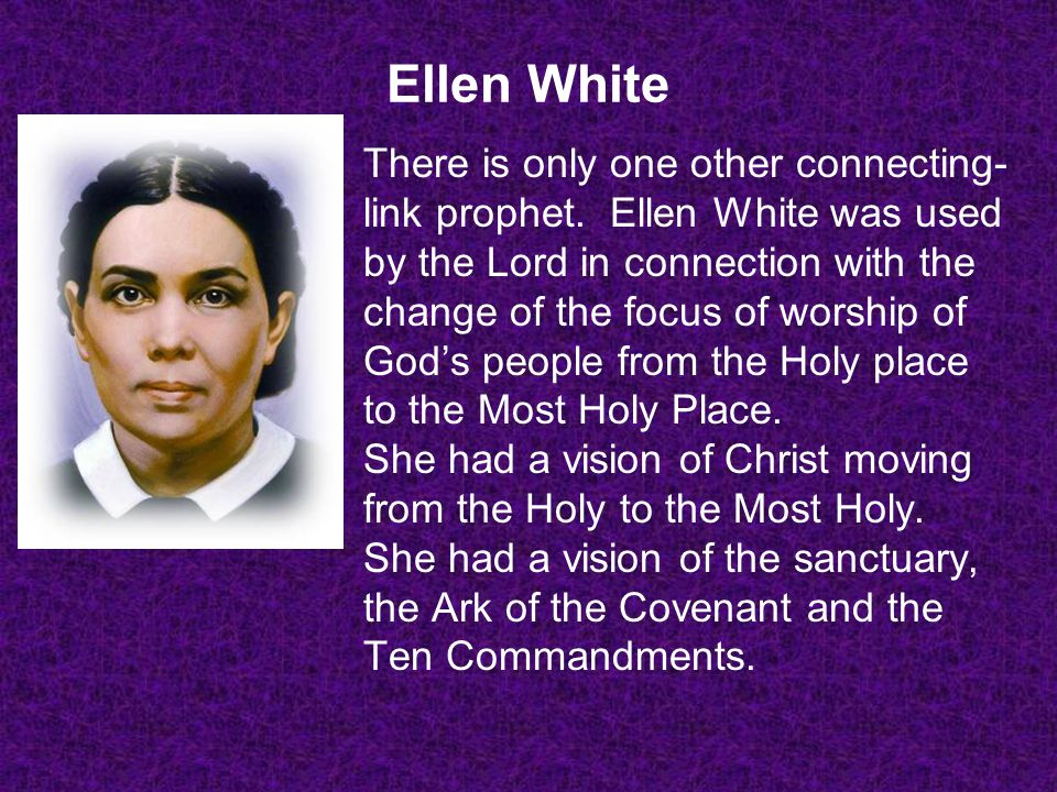Ellen White There is only one other connecting- link prophet. Ellen White was used by the Lord in connection with the change of the focus of worship o