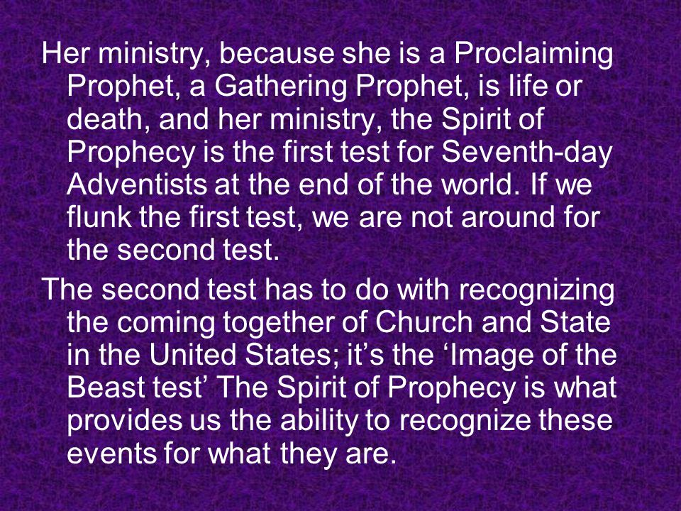 Her ministry, because she is a Proclaiming Prophet, a Gathering Prophet, is life or death, and her ministry, the Spirit of Prophecy is the first test