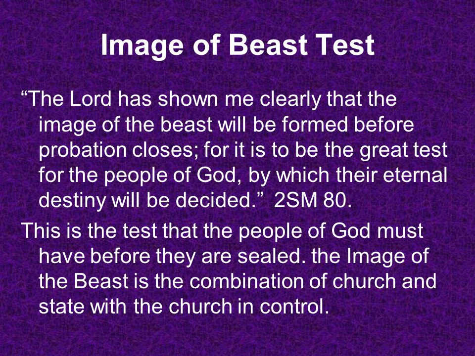 Image of Beast Test The Lord has shown me clearly that the image of the beast will be formed before probation closes; for it is to be the great test f