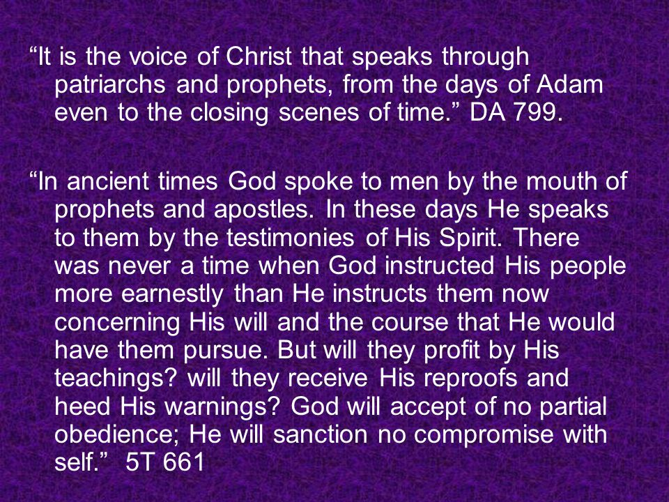 It is the voice of Christ that speaks through patriarchs and prophets, from the days of Adam even to the closing scenes of time. DA 799. In ancient ti