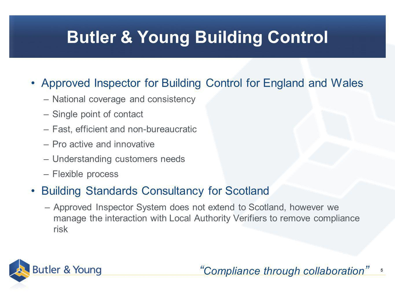 5 Butler & Young Building Control Approved Inspector for Building Control for England and Wales –National coverage and consistency –Single point of contact –Fast, efficient and non-bureaucratic –Pro active and innovative –Understanding customers needs –Flexible process Building Standards Consultancy for Scotland –Approved Inspector System does not extend to Scotland, however we manage the interaction with Local Authority Verifiers to remove compliance risk 5 Compliance through collaboration