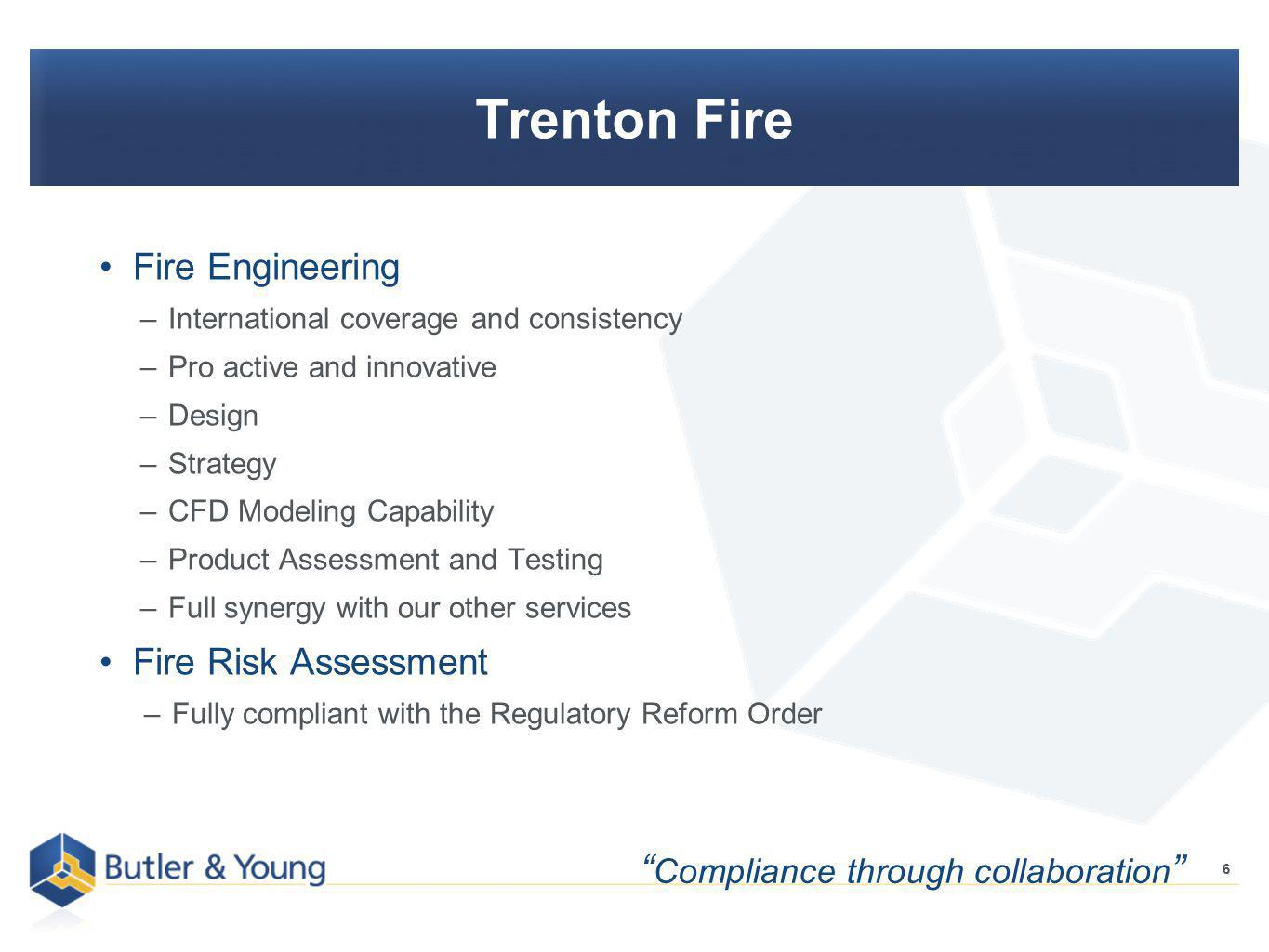 6 Trenton Fire Fire Engineering –International coverage and consistency –Pro active and innovative –Design –Strategy –CFD Modeling Capability –Product Assessment and Testing –Full synergy with our other services Fire Risk Assessment –Fully compliant with the Regulatory Reform Order 6 Compliance through collaboration