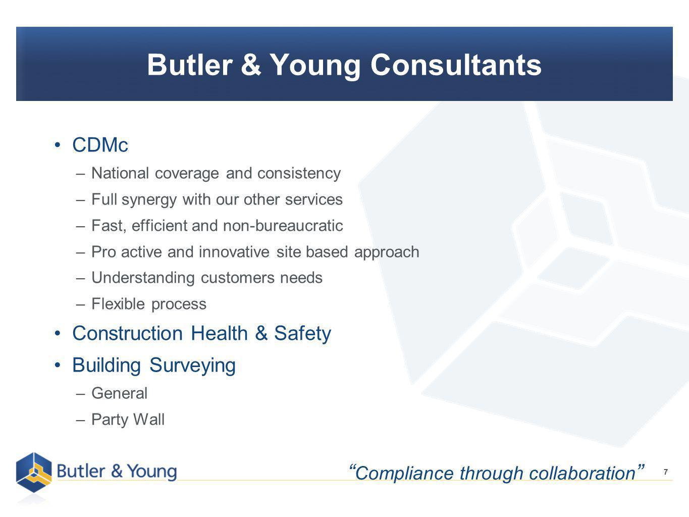 7 Butler & Young Consultants CDMc –National coverage and consistency –Full synergy with our other services –Fast, efficient and non-bureaucratic –Pro active and innovative site based approach –Understanding customers needs –Flexible process Construction Health & Safety Building Surveying –General –Party Wall 7 Compliance through collaboration