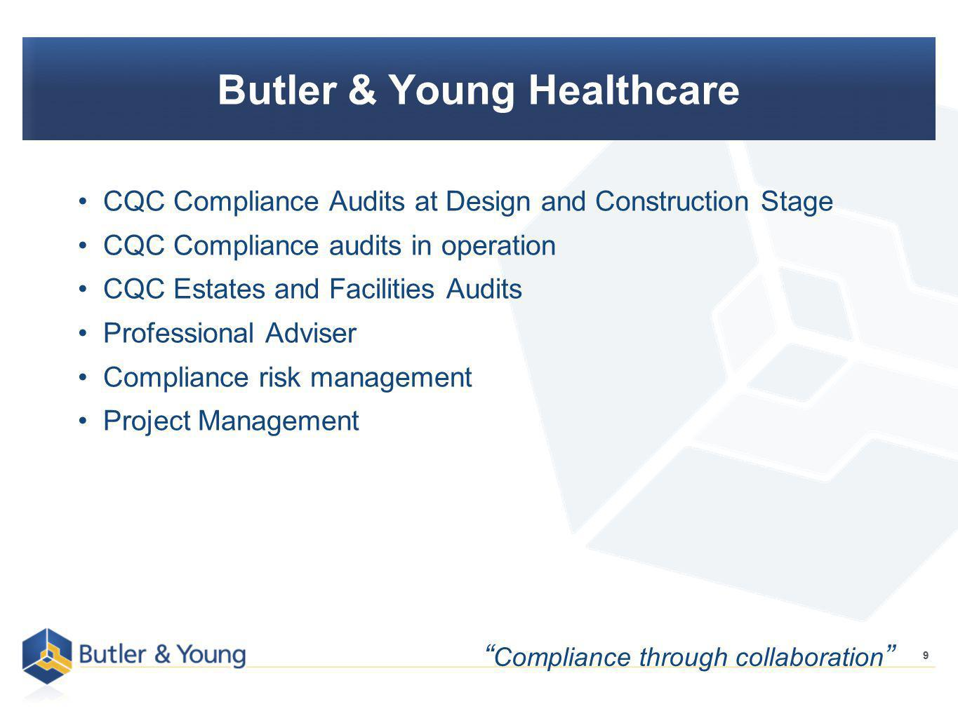 9 Butler & Young Healthcare CQC Compliance Audits at Design and Construction Stage CQC Compliance audits in operation CQC Estates and Facilities Audits Professional Adviser Compliance risk management Project Management 9 Compliance through collaboration