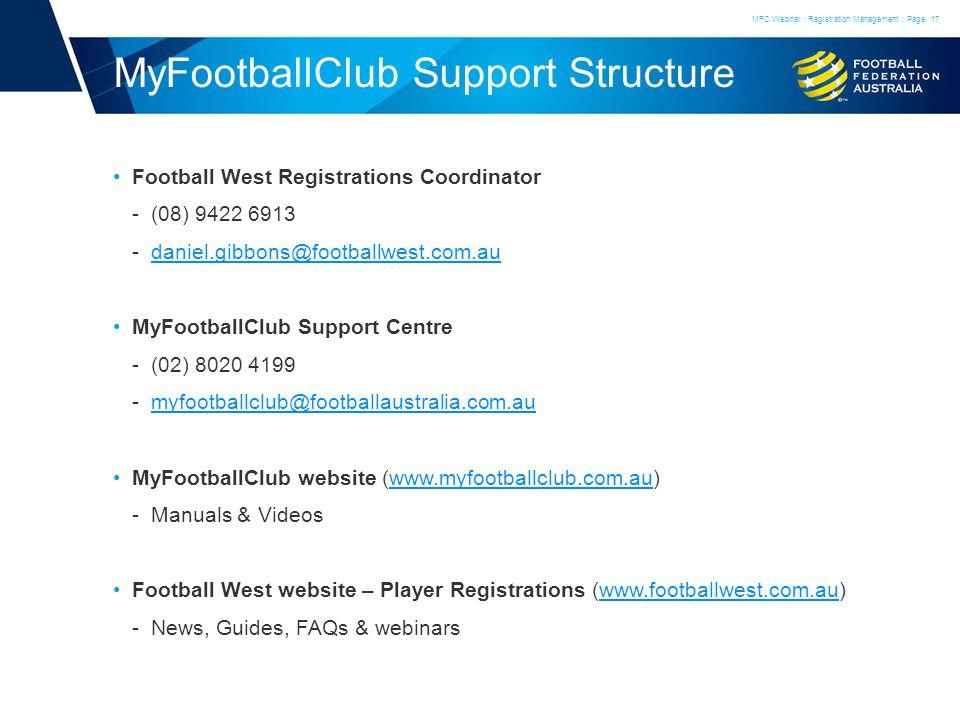 MyFootballClub Support Structure Football West Registrations Coordinator (08) 9422 6913 daniel.gibbons@footballwest.com.audaniel.gibbons@footballwest.com.au MyFootballClub Support Centre (02) 8020 4199 myfootballclub@footballaustralia.com.aumyfootballclub@footballaustralia.com.au MyFootballClub website (www.myfootballclub.com.au)www.myfootballclub.com.au Manuals & Videos Football West website – Player Registrations (www.footballwest.com.au)www.footballwest.com.au News, Guides, FAQs & webinars MFC Webinar : Registration Management : Page17