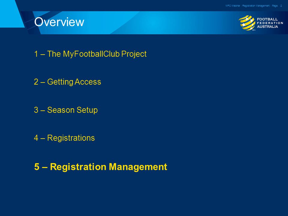Overview 1 – The MyFootballClub Project 2 – Getting Access 3 – Season Setup 4 – Registrations 5 – Registration Management MFC Webinar : Registration Management : Page2
