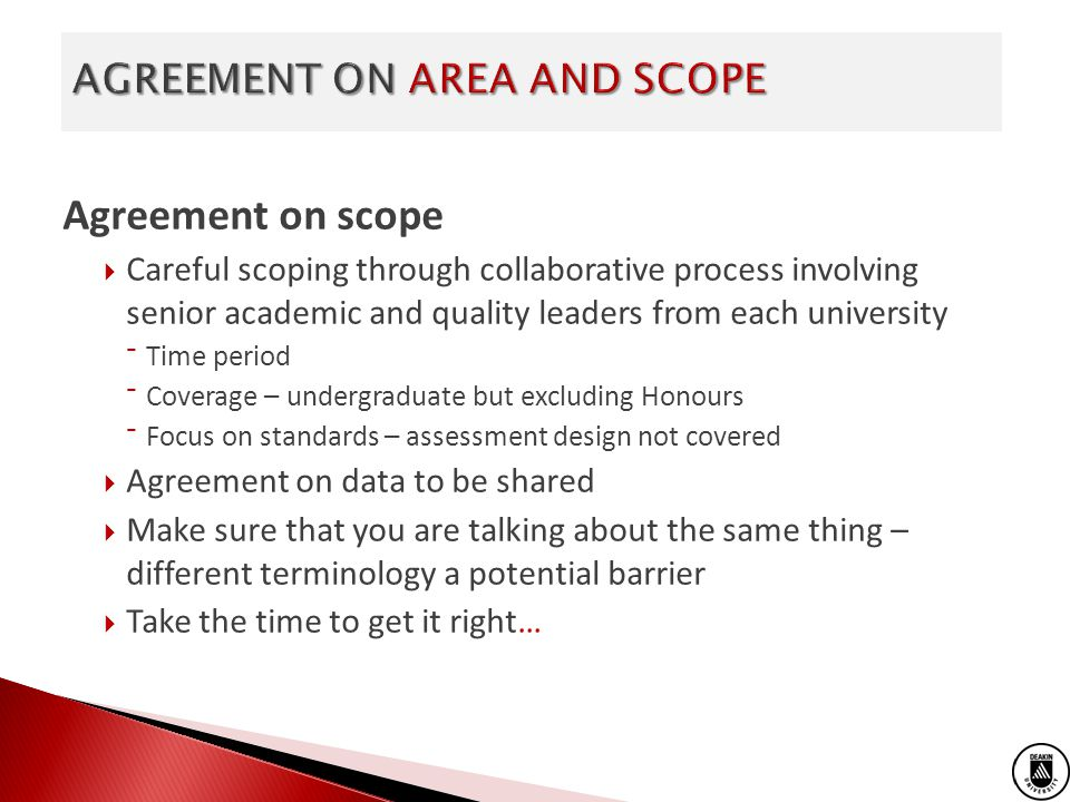 Agreement on scope Careful scoping through collaborative process involving senior academic and quality leaders from each university Time period Coverage – undergraduate but excluding Honours Focus on standards – assessment design not covered Agreement on data to be shared Make sure that you are talking about the same thing – different terminology a potential barrier Take the time to get it right…