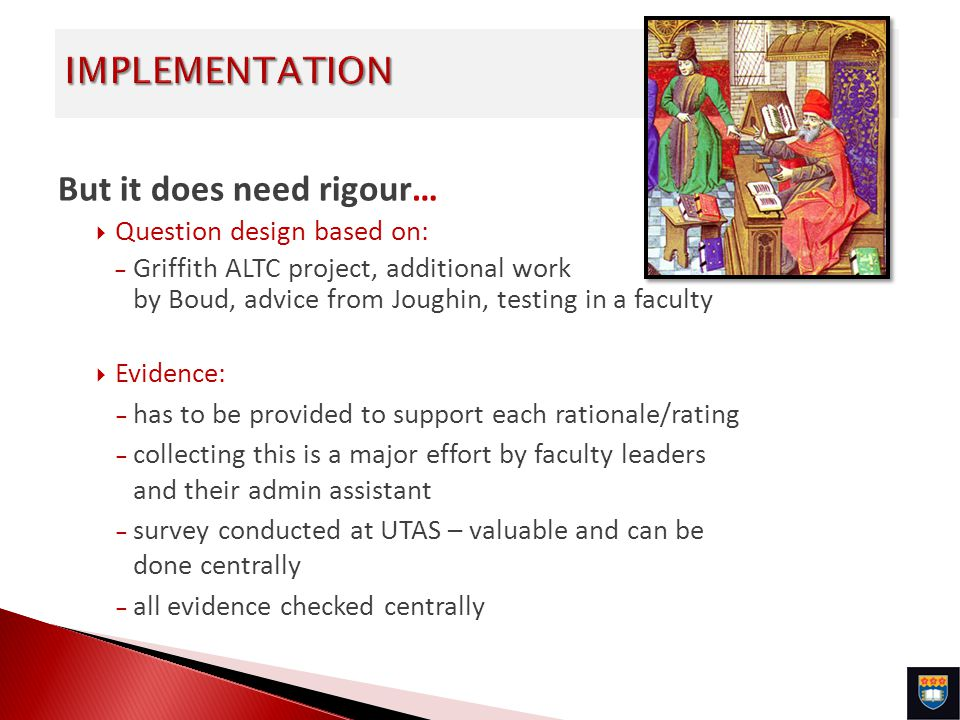 But it does need rigour… Question design based on: – Griffith ALTC project, additional work by Boud, advice from Joughin, testing in a faculty Evidence: – has to be provided to support each rationale/rating – collecting this is a major effort by faculty leaders and their admin assistant – survey conducted at UTAS – valuable and can be done centrally – all evidence checked centrally