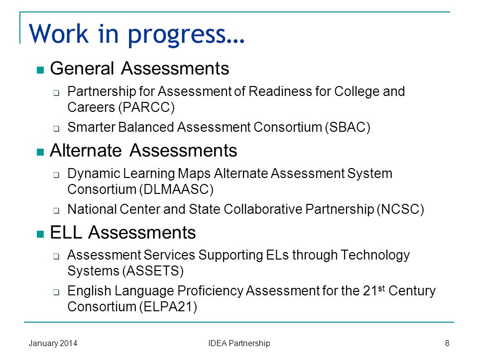 New assessments… January 2014 IDEA Partnership 7 Aligned to Common Core State Standards Focused on student outcomes Knowledge Skills Processes (writing, thinking, problem-solving)